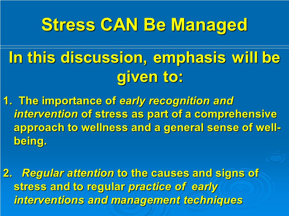 Stress CAN Be Managed In this discussion, emphasis will be given to: 1. The importance of early recognition and intervention of stress as part of a co