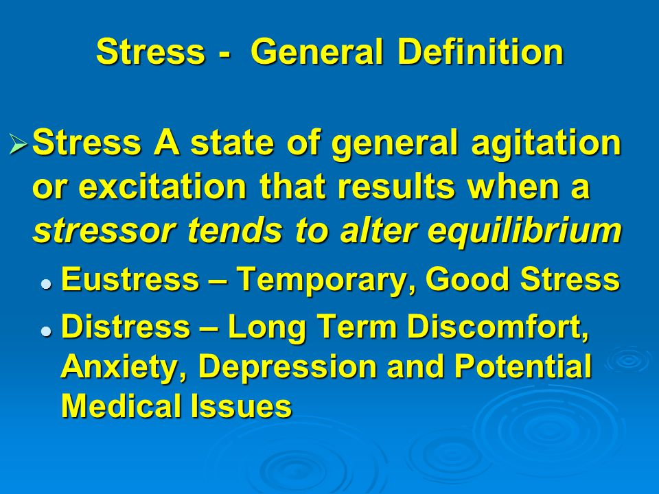 Stress - General Definition  Stress A state of general agitation or excitation that results when a stressor tends to alter equilibrium Eustress – Temporary, Good Stress Eustress – Temporary, Good Stress Distress – Long Term Discomfort, Anxiety, Depression and Potential Medical Issues Distress – Long Term Discomfort, Anxiety, Depression and Potential Medical Issues