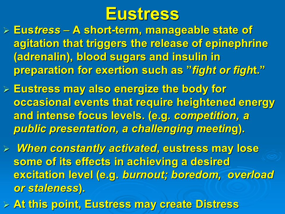 Eustress  Eustress – A short-term, manageable state of agitation that triggers the release of epinephrine (adrenalin), blood sugars and insulin in pr