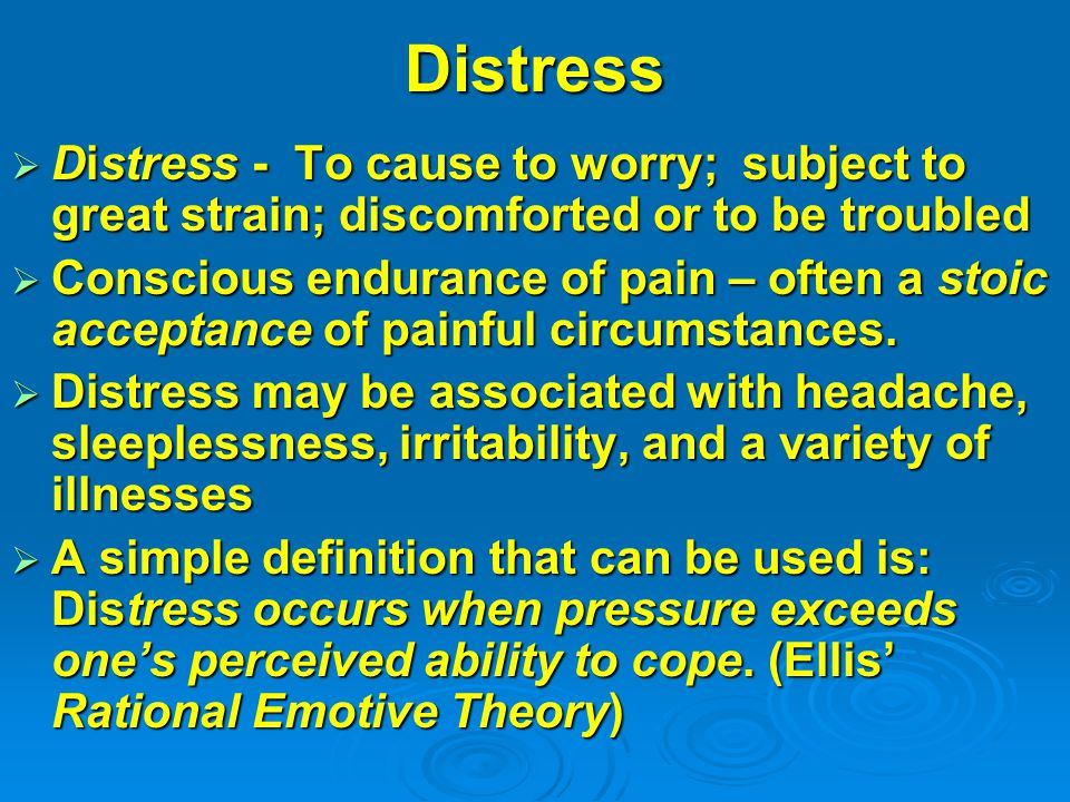 Distress  Distress - To cause to worry; subject to great strain; discomforted or to be troubled  Conscious endurance of pain – often a stoic acceptance of painful circumstances.