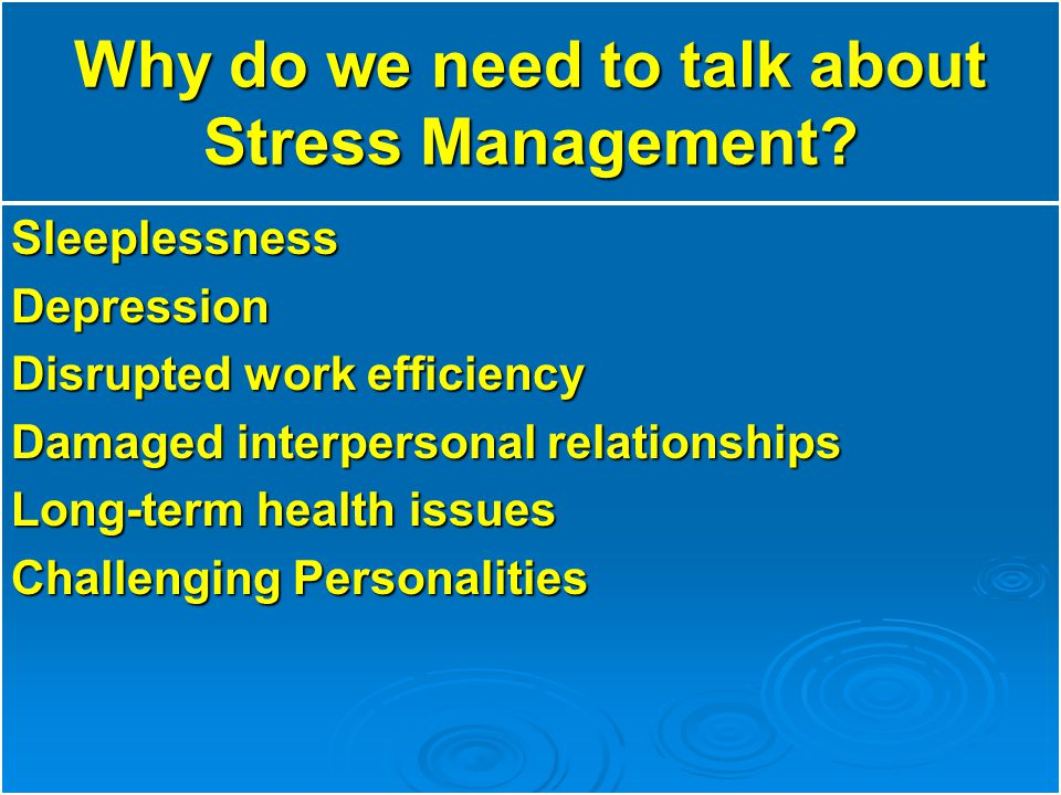 Why do we need to talk about Stress Management? SleeplessnessDepression Disrupted work efficiency Damaged interpersonal relationships Long-term health