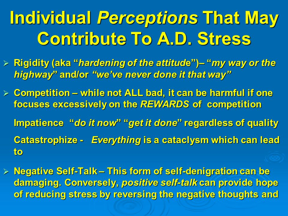 "Individual Perceptions That May Contribute To A.D. Stress  Rigidity (aka ""hardening of the attitude"")– ""my way or the highway"" and/or ""we've never do"