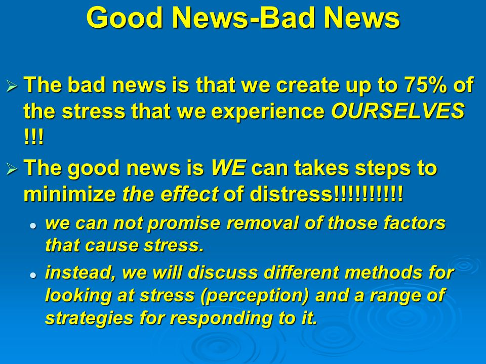 Good News-Bad News  The bad news is that we create up to 75% of the stress that we experience OURSELVES !!.