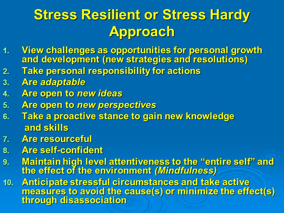 Stress Resilient or Stress Hardy Approach 1. View challenges as opportunities for personal growth and development (new strategies and resolutions) 2.