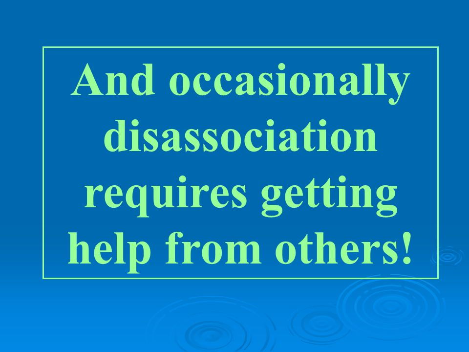 And occasionally disassociation requires getting help from others!