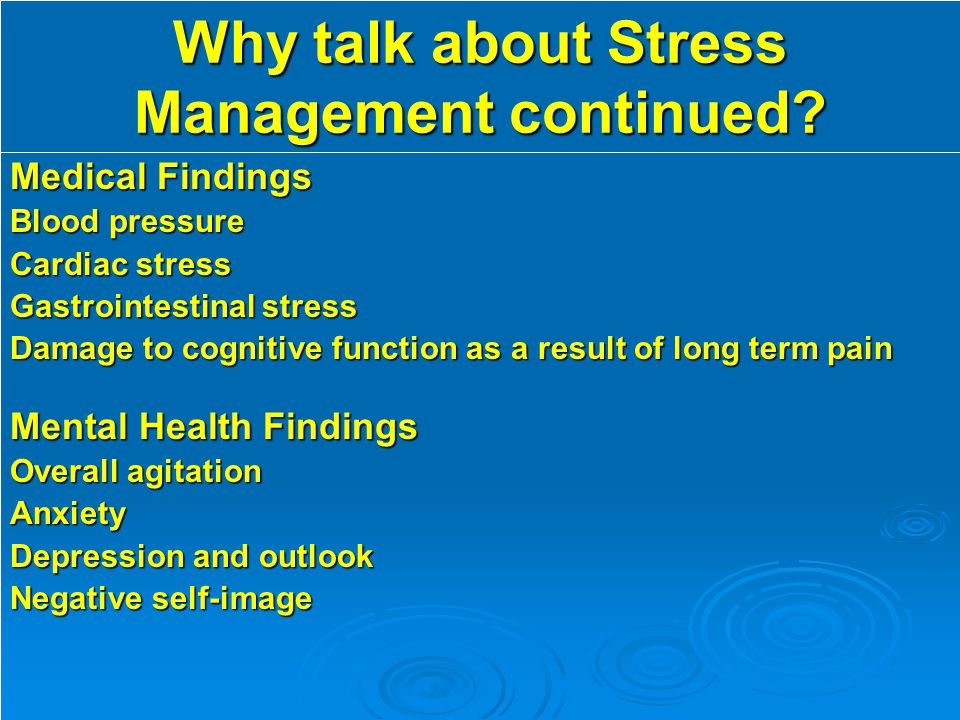 Why talk about Stress Management continued? Medical Findings Blood pressure Cardiac stress Gastrointestinal stress Damage to cognitive function as a r