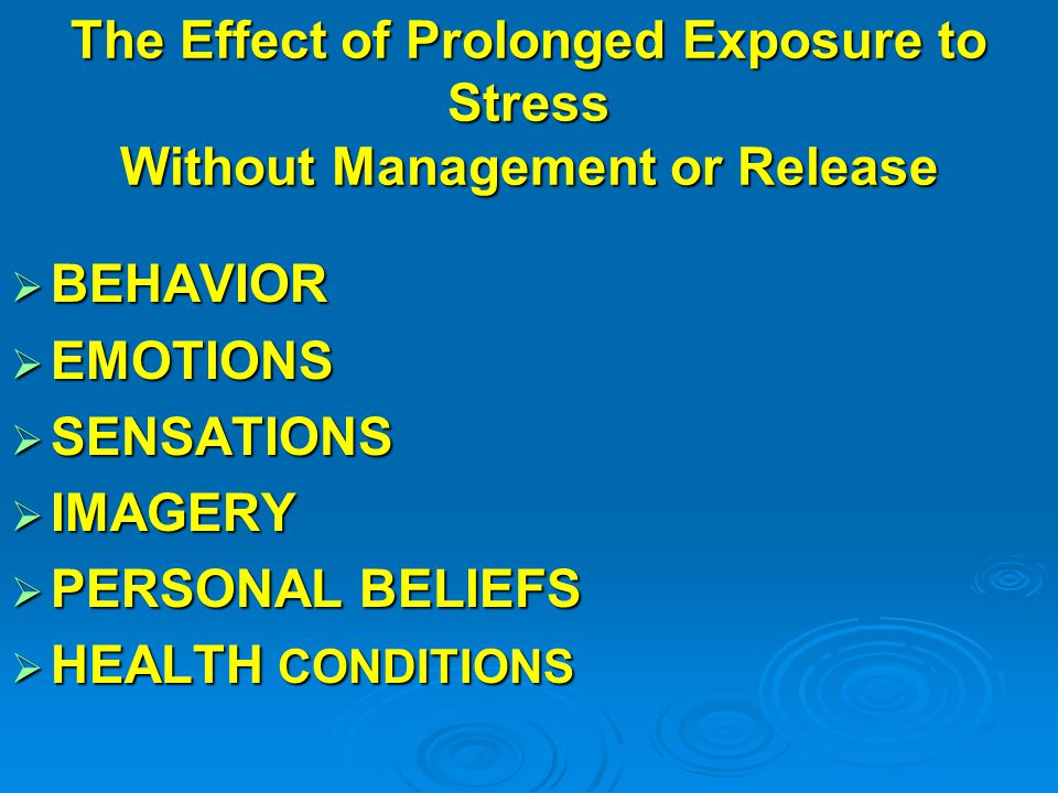 The Effect of Prolonged Exposure to Stress Without Management or Release  BEHAVIOR  EMOTIONS  SENSATIONS  IMAGERY  PERSONAL BELIEFS  HEALTH CONDITIONS