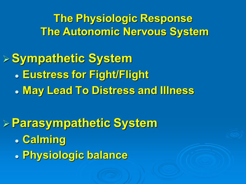 The Physiologic Response The Autonomic Nervous System  Sympathetic System Eustress for Fight/Flight Eustress for Fight/Flight May Lead To Distress and Illness May Lead To Distress and Illness  Parasympathetic System Calming Calming Physiologic balance Physiologic balance