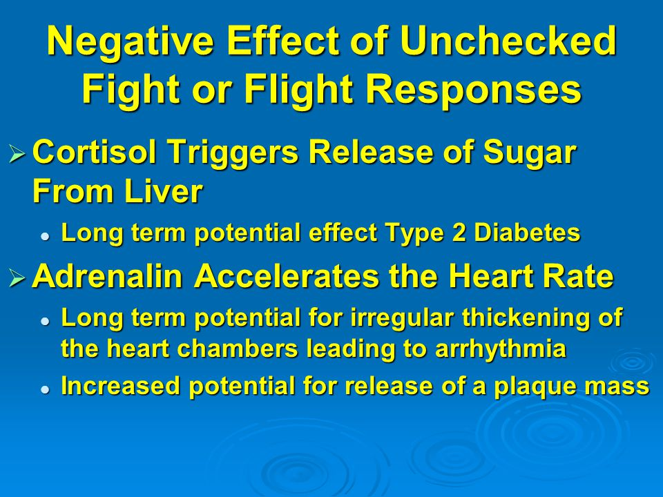 Negative Effect of Unchecked Fight or Flight Responses  Cortisol Triggers Release of Sugar From Liver Long term potential effect Type 2 Diabetes Long term potential effect Type 2 Diabetes  Adrenalin Accelerates the Heart Rate Long term potential for irregular thickening of the heart chambers leading to arrhythmia Long term potential for irregular thickening of the heart chambers leading to arrhythmia Increased potential for release of a plaque mass Increased potential for release of a plaque mass