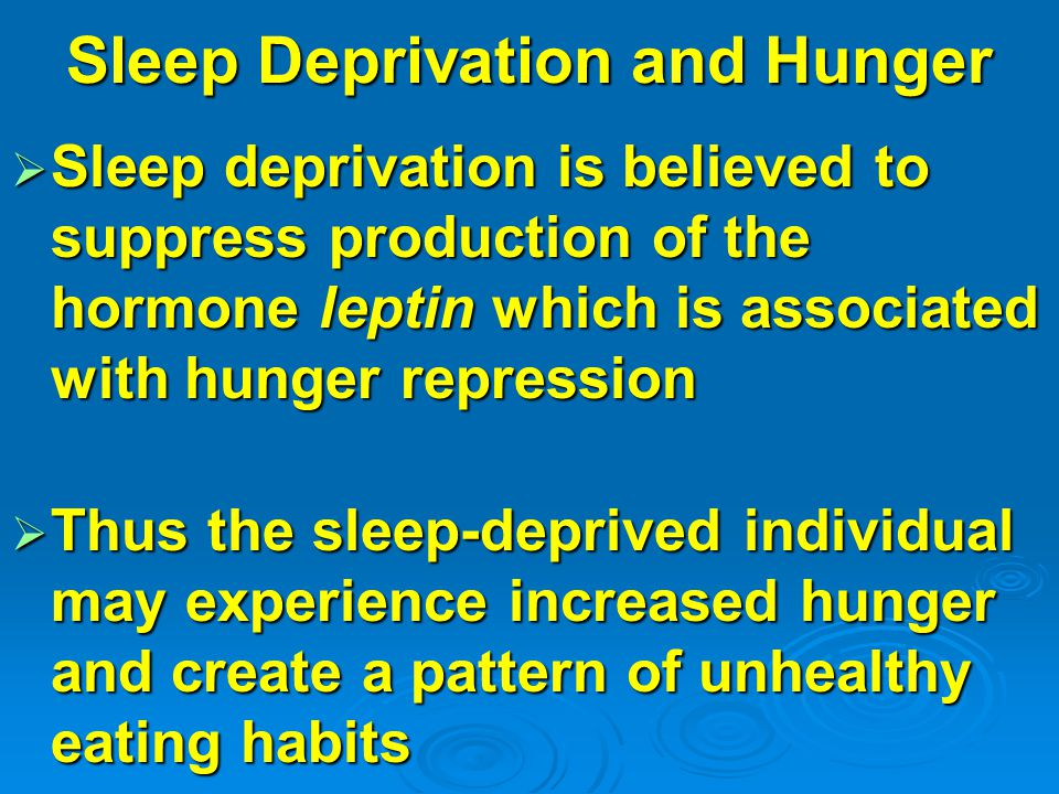 Sleep Deprivation and Hunger  Sleep deprivation is believed to suppress production of the hormone leptin which is associated with hunger repression  Thus the sleep-deprived individual may experience increased hunger and create a pattern of unhealthy eating habits
