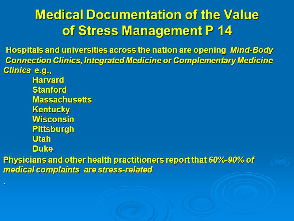 Medical Documentation of the Value of Stress Management P 14 Hospitals and universities across the nation are opening Mind-Body Hospitals and universities across the nation are opening Mind-Body Connection Clinics, Integrated Medicine or Complementary Medicine Connection Clinics, Integrated Medicine or Complementary Medicine Clinics e.g., Harvard Stanford StanfordMassachusettsKentuckyWisconsinPittsburghUtahDuke Physicians and other health practitioners report that 60%-90% of medical complaints are stress-related.