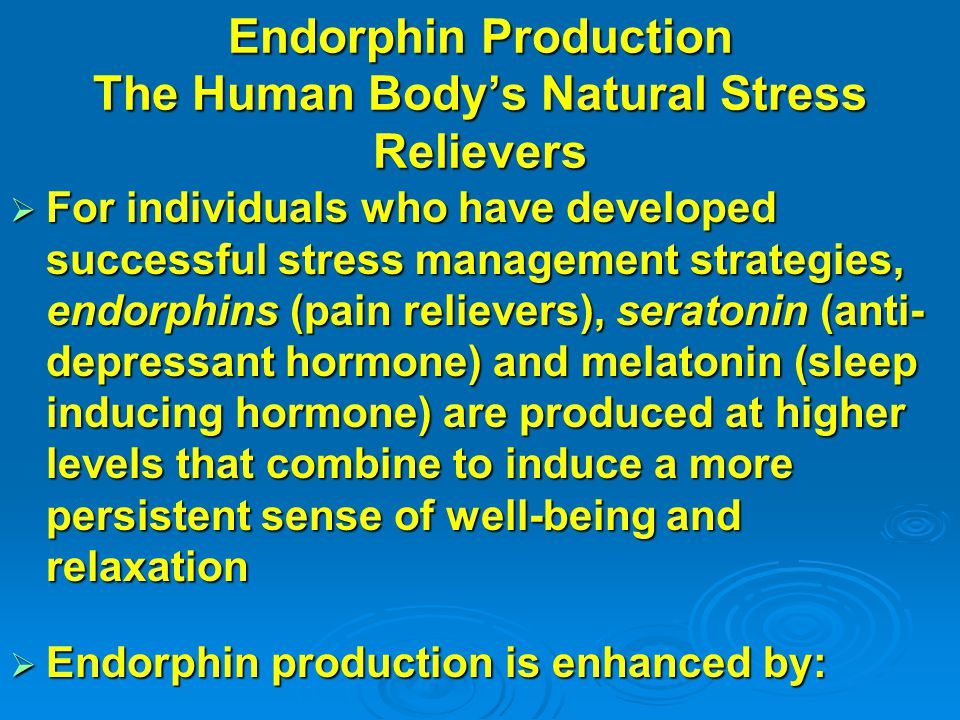 Endorphin Production The Human Body's Natural Stress Relievers  For individuals who have developed successful stress management strategies, endorphins (pain relievers), seratonin (anti- depressant hormone) and melatonin (sleep inducing hormone) are produced at higher levels that combine to induce a more persistent sense of well-being and relaxation  Endorphin production is enhanced by: