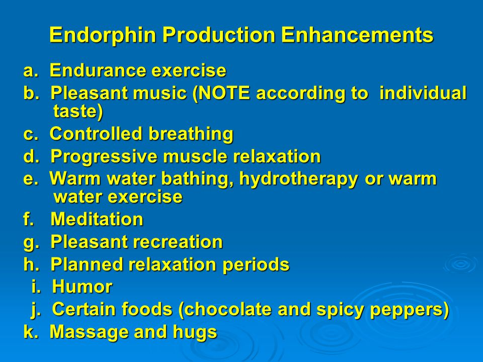 Endorphin Production Enhancements a. Endurance exercise b. Pleasant music (NOTE according to individual taste) c. Controlled breathing d. Progressive