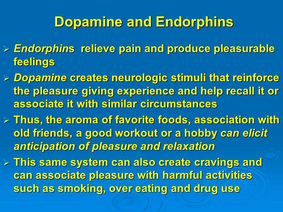 Dopamine and Endorphins Dopamine and Endorphins  Endorphins relieve pain and produce pleasurable feelings  Dopamine creates neurologic stimuli that reinforce the pleasure giving experience and help recall it or associate it with similar circumstances  Thus, the aroma of favorite foods, association with old friends, a good workout or a hobby can elicit anticipation of pleasure and relaxation  This same system can also create cravings and can associate pleasure with harmful activities such as smoking, over eating and drug use