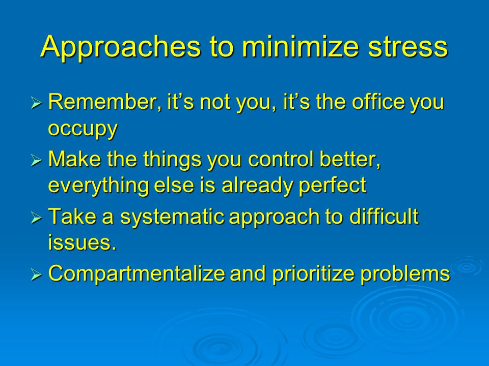 Approaches to minimize stress  Remember, it's not you, it's the office you occupy  Make the things you control better, everything else is already pe