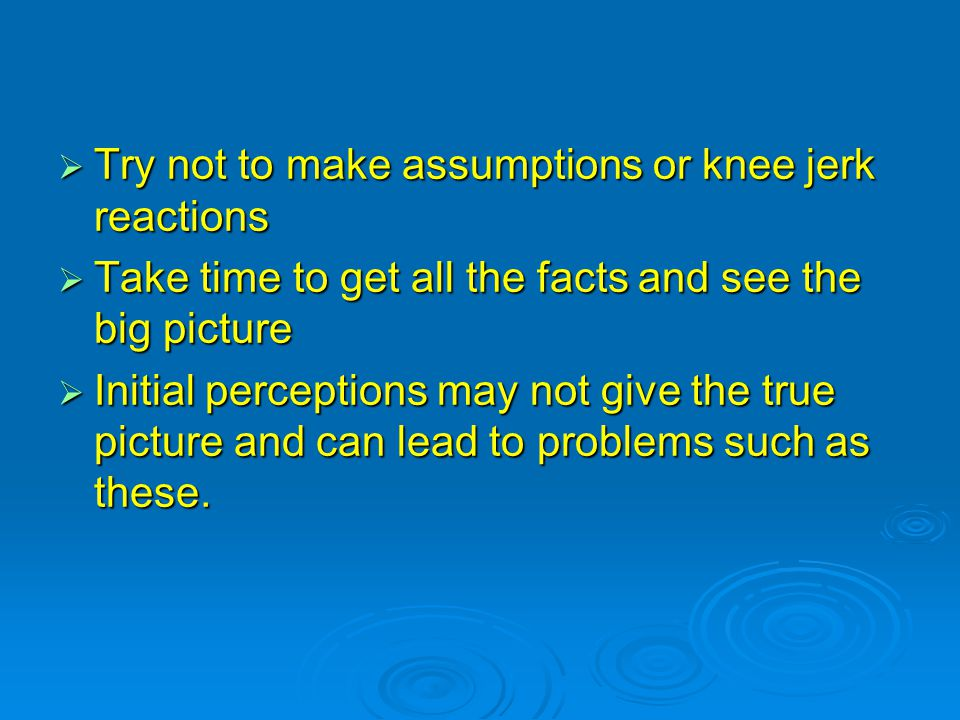  Try not to make assumptions or knee jerk reactions  Take time to get all the facts and see the big picture  Initial perceptions may not give the true picture and can lead to problems such as these.