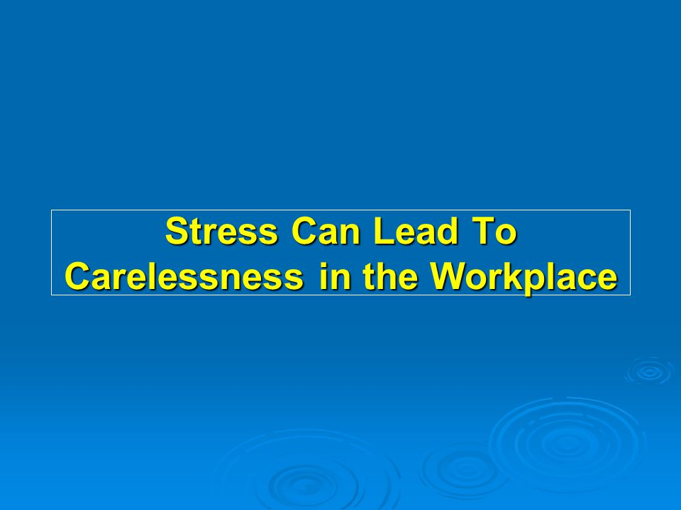 Stress Can Lead To Carelessness in the Workplace