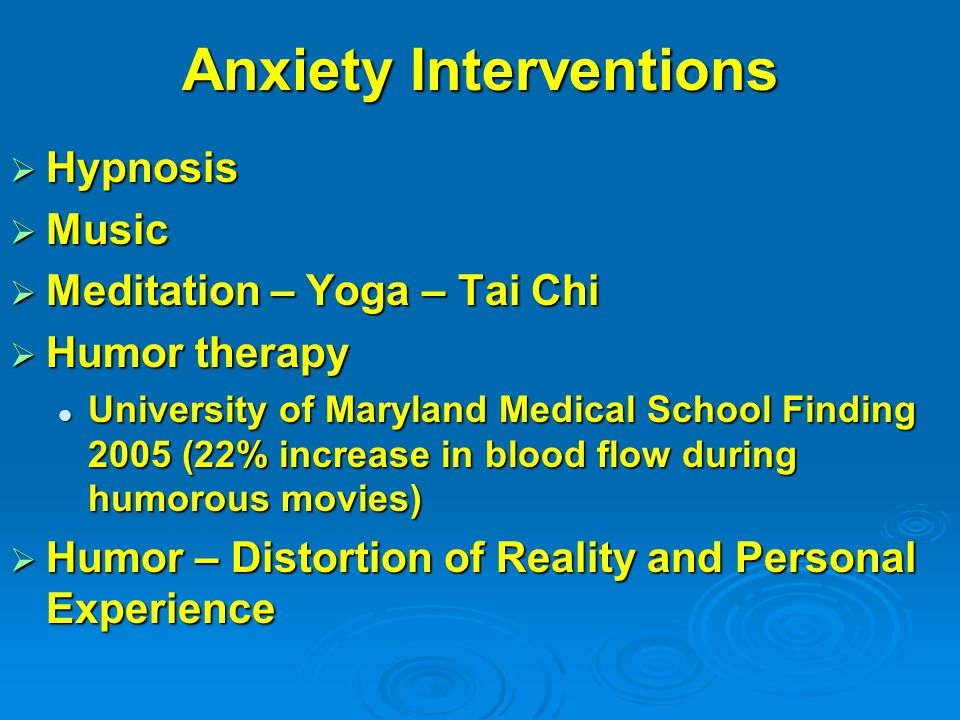 Anxiety Interventions  Hypnosis  Music  Meditation – Yoga – Tai Chi  Humor therapy University of Maryland Medical School Finding 2005 (22% increase in blood flow during humorous movies) University of Maryland Medical School Finding 2005 (22% increase in blood flow during humorous movies)  Humor – Distortion of Reality and Personal Experience