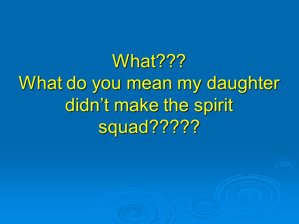 What??? What do you mean my daughter didn't make the spirit squad?????