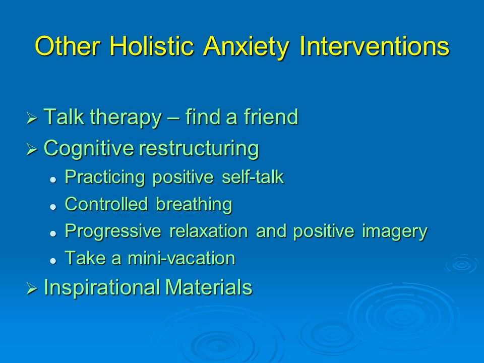 Other Holistic Anxiety Interventions  Talk therapy – find a friend  Cognitive restructuring Practicing positive self-talk Practicing positive self-talk Controlled breathing Controlled breathing Progressive relaxation and positive imagery Progressive relaxation and positive imagery Take a mini-vacation Take a mini-vacation  Inspirational Materials