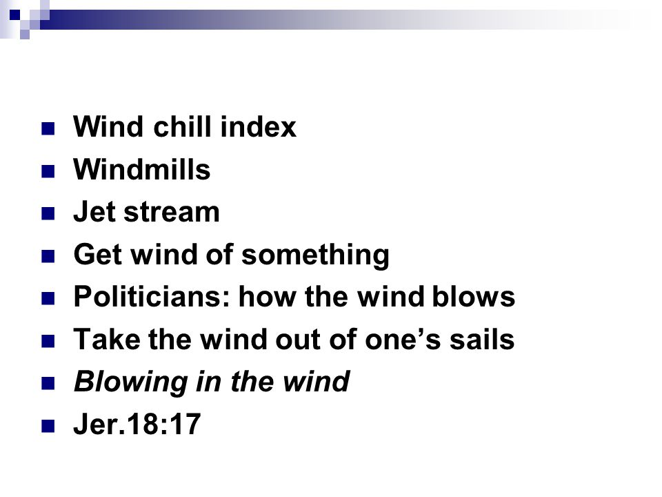 Wind chill index Windmills Jet stream Get wind of something Politicians: how the wind blows Take the wind out of one's sails Blowing in the wind Jer.18:17
