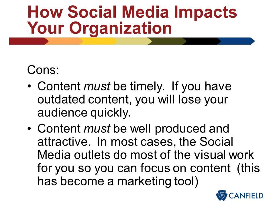 How Social Media Impacts Your Organization Pros: Instant access to your content. Information is no longer strictly limited to a computer monitor – Sma