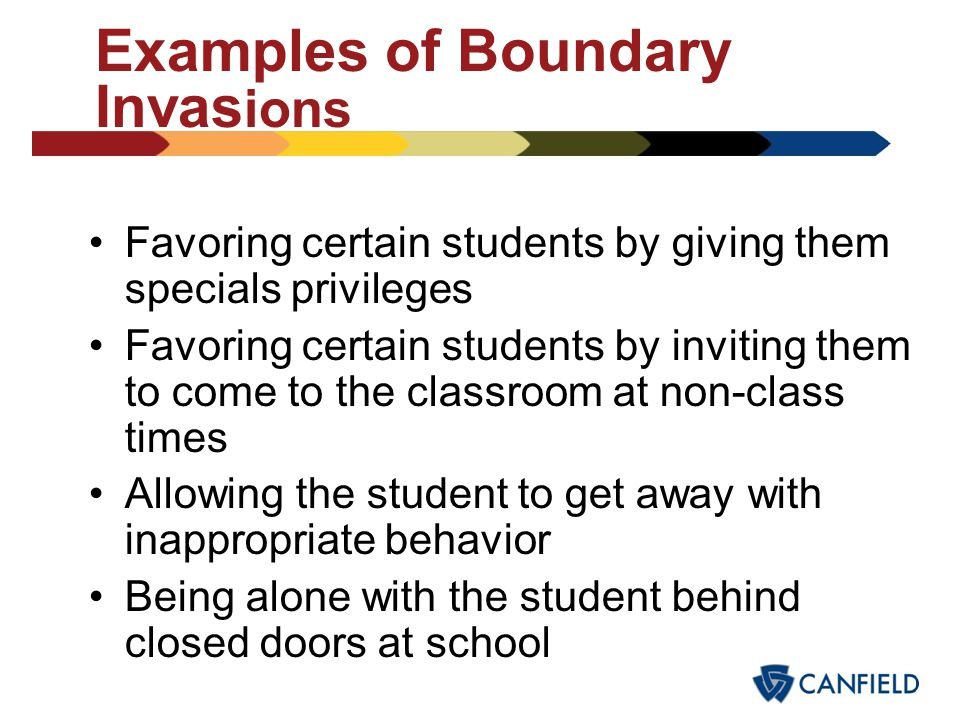 Examples of Boundary Invasions Engaging in inappropriate communications Talking to a student about problems that would normally be discussed with adul