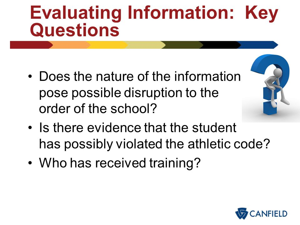Evaluating Information: Key Questions Is or was the safety of a student or students involved in the activity in jeopardy? Has an illegal act been perf
