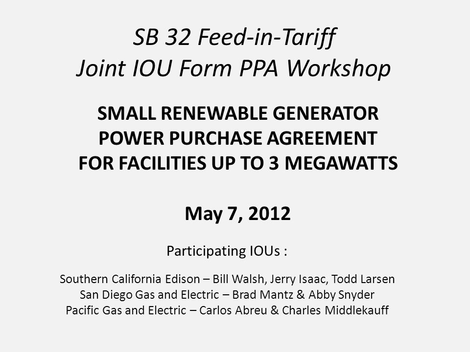 SB 32 Feed-in-Tariff Joint IOU Form PPA Workshop Participating IOUs : Southern California Edison – Bill Walsh, Jerry Isaac, Todd Larsen San Diego Gas