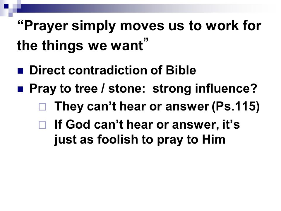 Prayer simply moves us to work for the things we want Direct contradiction of Bible Pray to tree / stone: strong influence.