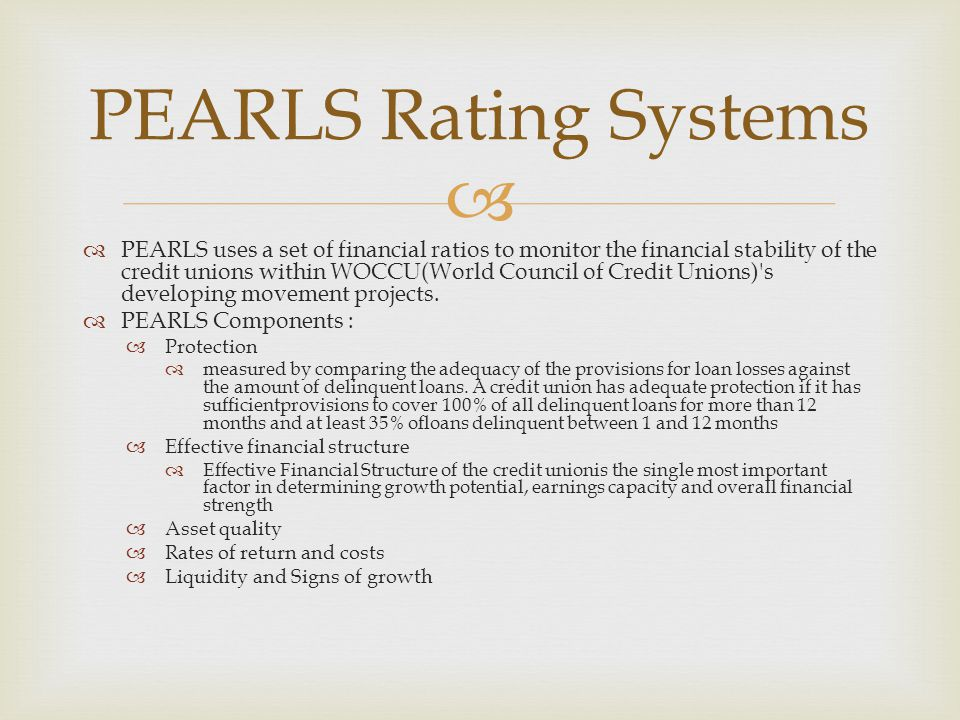  PEARLS Rating Systems  PEARLS uses a set of financial ratios to monitor the financial stability of the credit unions within WOCCU(World Council of