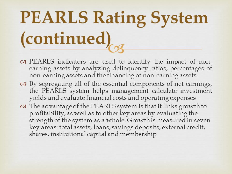   PEARLS indicators are used to identify the impact of non- earning assets by analyzing delinquency ratios, percentages of non-earning assets and th