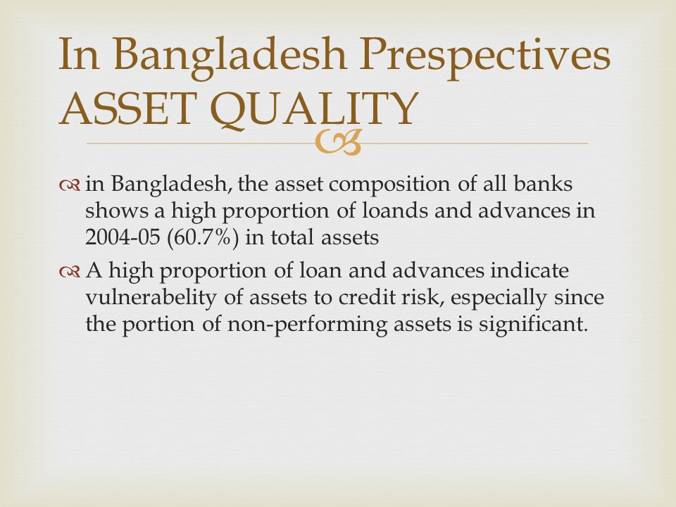   in Bangladesh, the asset composition of all banks shows a high proportion of loands and advances in 2004-05 (60.7%) in total assets  A high propo