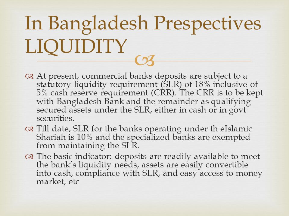   At present, commercial banks deposits are subject to a statutory liquidity requirement (SLR) of 18% inclusive of 5% cash reserve requirement (CRR)