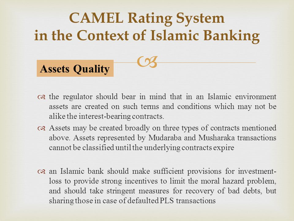  CAMEL Rating System in the Context of Islamic Banking  the regulator should bear in mind that in an Islamic environment assets are created on such