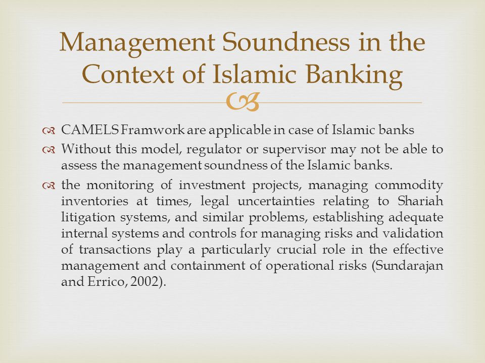   CAMELS Framwork are applicable in case of Islamic banks  Without this model, regulator or supervisor may not be able to assess the management sou