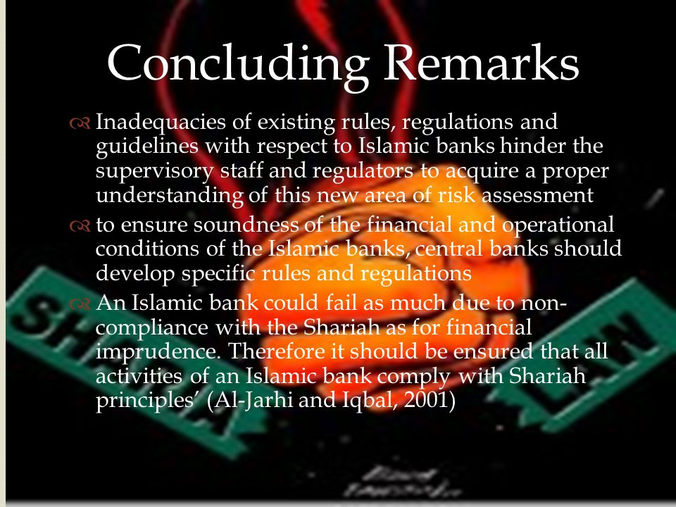  Concluding Remarks  Inadequacies of existing rules, regulations and guidelines with respect to Islamic banks hinder the supervisory staff and regul