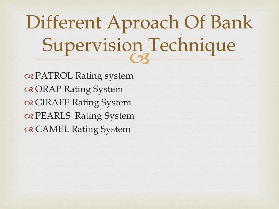  Different Aproach Of Bank Supervision Technique  PATROL Rating system  ORAP Rating System  GIRAFE Rating System  PEARLS Rating System  CAMEL Ra