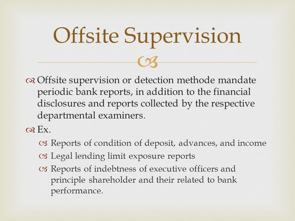  Importance offsite supervision  Have advantages :  The system is less costly than onsite supervision program  This system can be update frequently when new information is received through quarterly financial return  It can provide the basis for a financial evaluation of the bank between examinations  It is potentially able to isolate risk factors that may lead to future problem