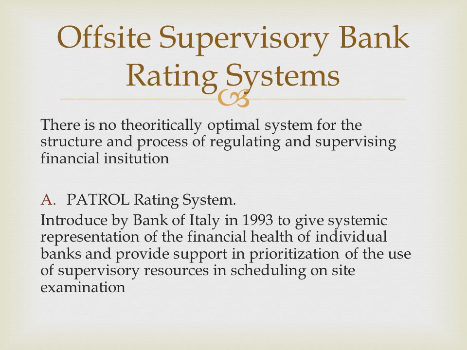  PATROL Rating System  Five component of Patrol  Capital Adequacy  Asses by comparing the own funds of the bank with regulatory prescription of capital for credit risk, position risk, settlement risk, market risk, and exchange rate risk.