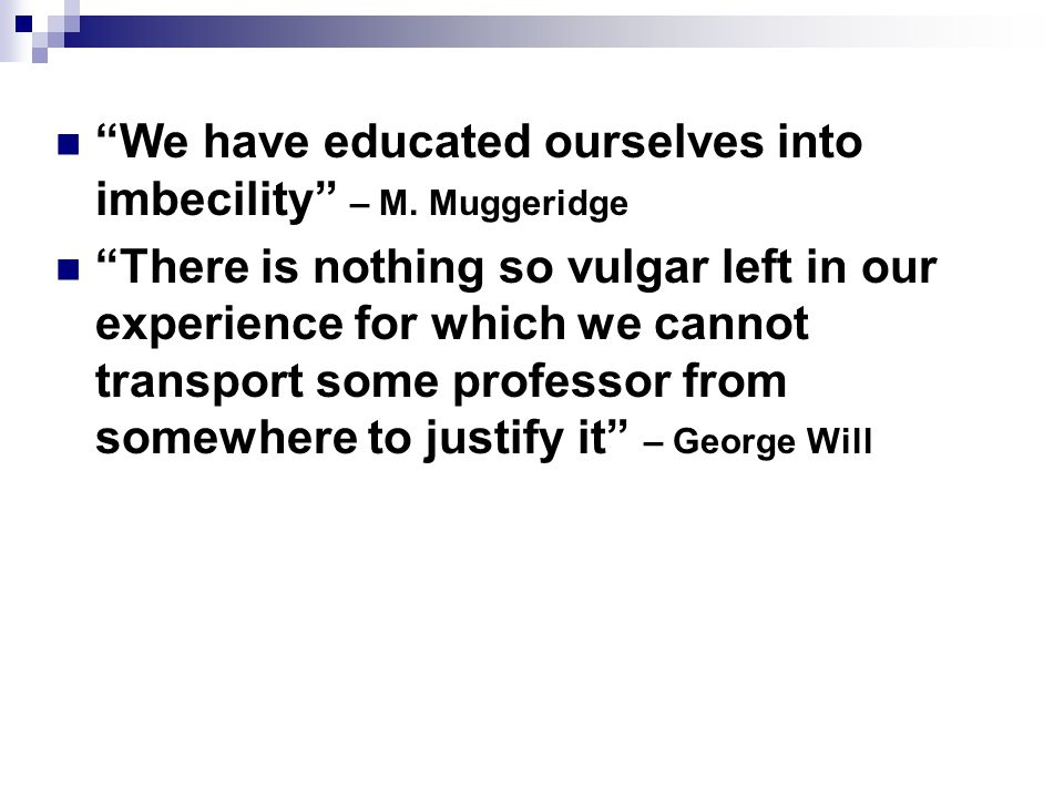 """""""We have educated ourselves into imbecility"""" – M. Muggeridge """"There is nothing so vulgar left in our experience for which we cannot transport some pro"""