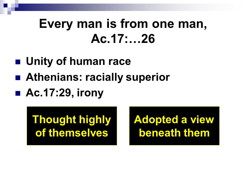 Every man is from one man, Ac.17:…26 Unity of human race Athenians: racially superior Ac.17:29, irony Thought highly of themselves Adopted a view bene