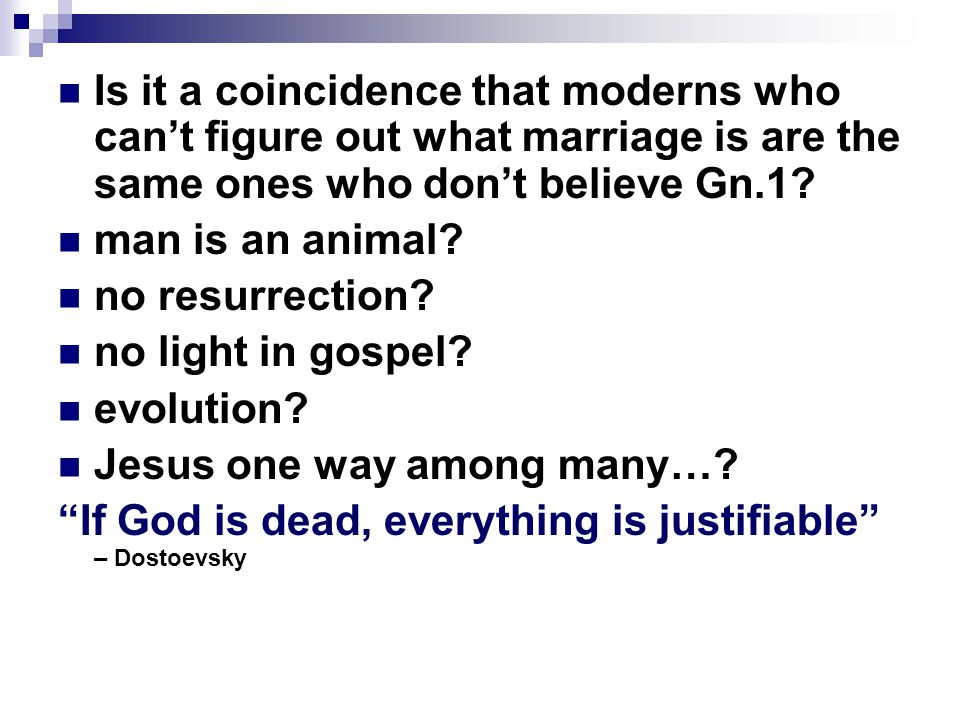 Is it a coincidence that moderns who can't figure out what marriage is are the same ones who don't believe Gn.1? man is an animal? no resurrection? no