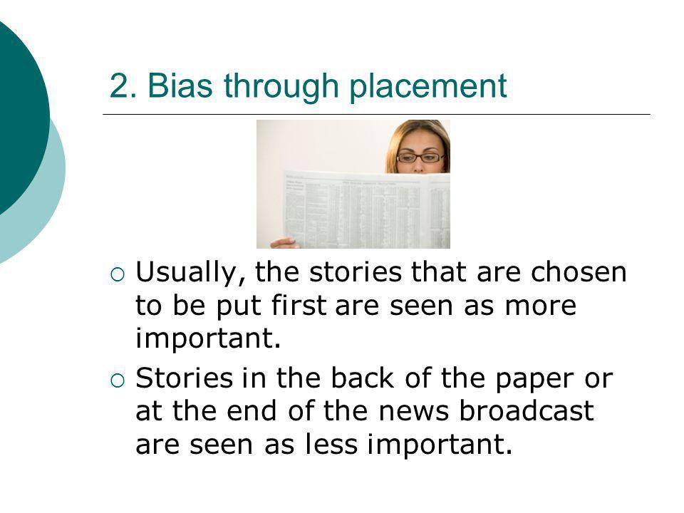 2. Bias through placement  Usually, the stories that are chosen to be put first are seen as more important.  Stories in the back of the paper or at