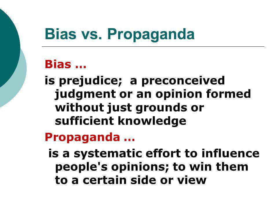Bias vs. Propaganda Bias … is prejudice; a preconceived judgment or an opinion formed without just grounds or sufficient knowledge Propaganda … is a s