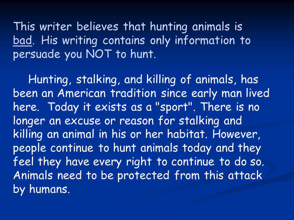 This writer believes that hunting animals is bad. His writing contains only information to persuade you NOT to hunt. Hunting, stalking, and killing of