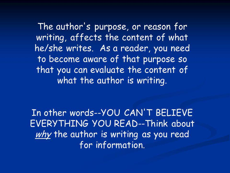 The author's purpose, or reason for writing, affects the content of what he/she writes. As a reader, you need to become aware of that purpose so that