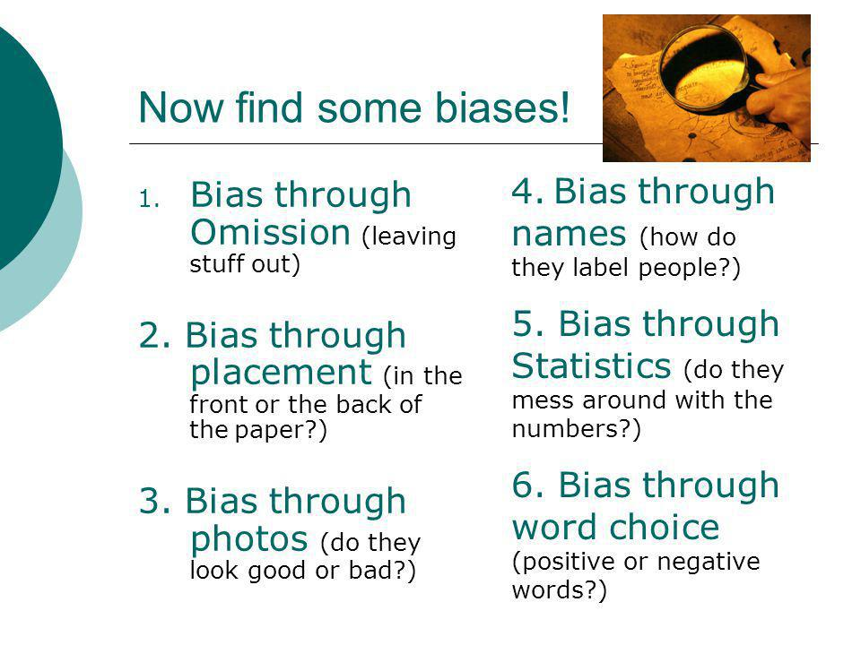 Now find some biases! 1. Bias through Omission (leaving stuff out) 2. Bias through placement (in the front or the back of the paper?) 3. Bias through
