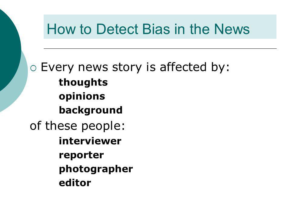 Bias through controlling your sources  Defense team  Prosecutin g team How would the information look if you interviewed each team during a murder trial.