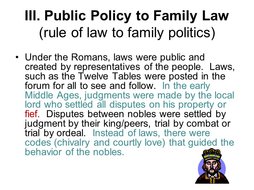 III. Public Policy to Family Law (rule of law to family politics) Under the Romans, laws were public and created by representatives of the people. Law